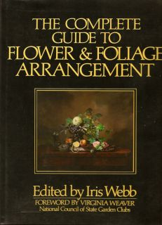 The Complete Guide To Flower & Foliage Arrangement. IRIS WEBB