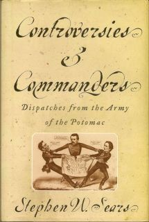 Controversies & Commanders Dispatches from the Army of the Potomac. STEPHEN SEARS.
