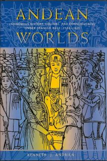 Andean Worlds. Indigenous History, Culture, and Consciousness Under Spanish Rule 1532-1825....