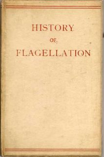 History Of Flagellation Among Different Nations. A Narrative of the Strange Customs and Cruelties...