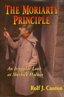 The Moriarty Principle. An Irregular Look At Sherlock Holmes. ROLF J. CANTON