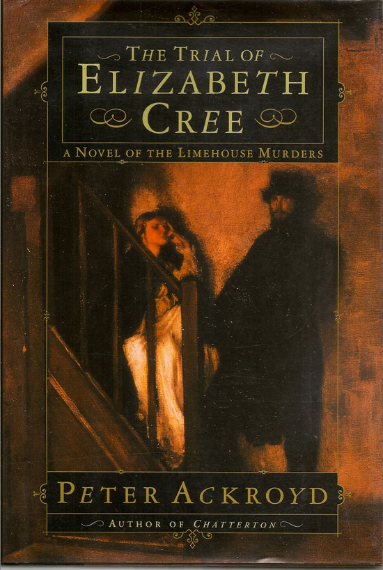 The Trial Of Elizabeth Cree. A Novel Of The Limehouse Murders. PETER ACKROYD
