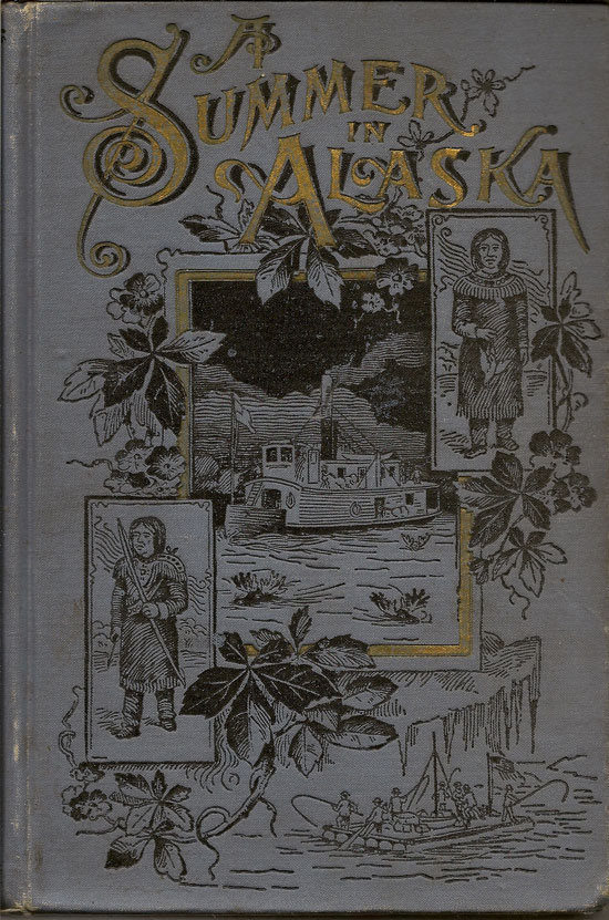 A Summer In Alaska. A Popular Account Of An Alaska Exploring Expedition Along The Great Yukon River, From Its Source To Its Mouth, In The British Northwest Territory, And In The Territory Of Alaska. FREDERICK SCHWATKA.
