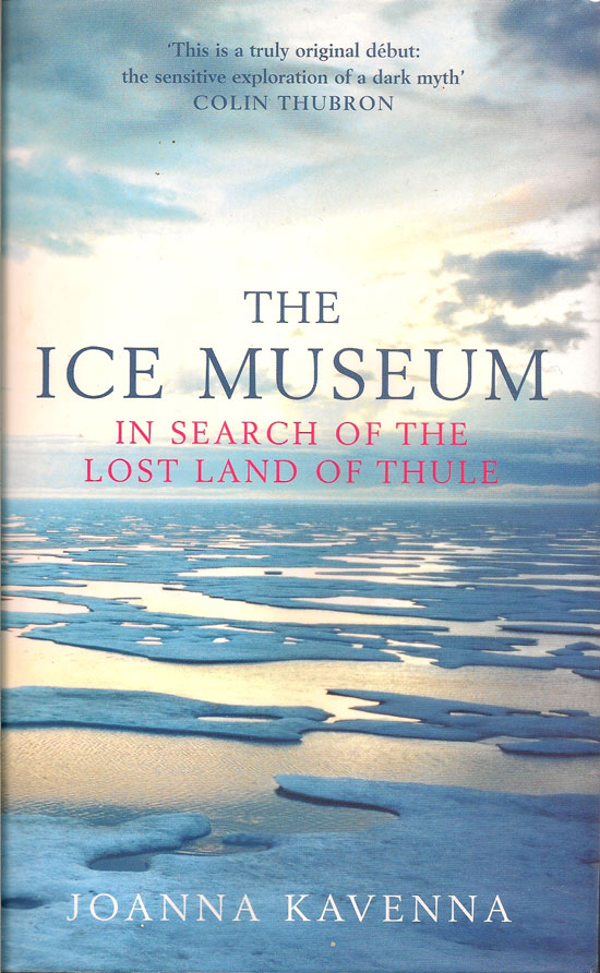 The Ice Museum. In Search Of The Lost Land Of Thule. JOANNA KAVENNA.